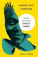 Kansas City Lightning: The Rise And Times Of Charlie Parker, by Stanley Crouch